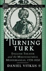 Turning Turk: English Theater and the Multicultural Mediterranean, 1570–1630