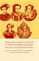 """""""High and Mighty Queens"""" of Early Modern England: Realities and Representations"""