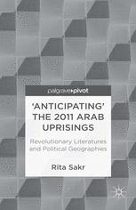 'Anticipating' the 2011 Arab Uprisings: Revolutionary Literatures and Political Geographies