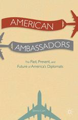 American Ambassadors The Past, Present, and Future of America's Diplomats