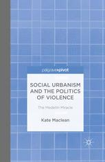 Social Urbanism and the Politics of Violence: The Medellín Miracle