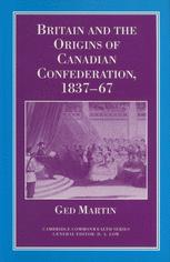 Britain and the Origins of Canadian Confederation, 1837–67