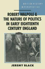 Robert Walpole and the Nature of Politics in Early Eighteenth-century Britain