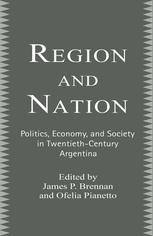 Region and Nation: Politics, Economics, and Society in Twentieth-Century Argentina