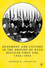 Hegemony and Culture in the Origins of NATO Nuclear First-Use, 1945–1955