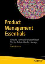 Product Management Essentials : Tools and Techniques for Becoming an Effective Technical Product Manager