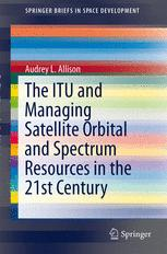 The ITU and Managing Satellite Orbital and Spectrum Resources in the 21st Century