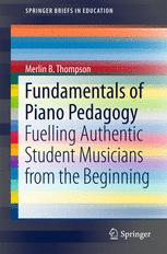 Fundamentals of Piano Pedagogy : Fuelling Authentic Student Musicians from the Beginning