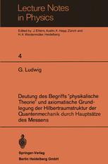 """Deutung des Begriffs """"physikalische Theorie"""" und axiomatische Grundlegung der Hilbertraumstruktur der Quantenmechanik durch Hauptsätze des Messens"""