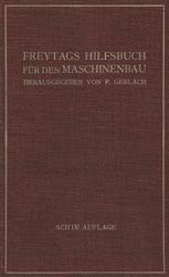 Freytags Hilfsbuch für den Maschinenbau für Maschineningenieure sowie für den Unterricht an technischen Lehranstalten