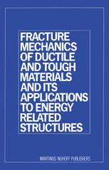 Fracture Mechanics of Ductile and Tough Materials and its Applications to Energy Related Structures