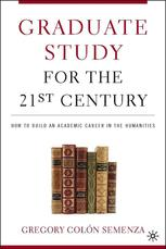 Graduate Study for the Twenty-First Century : How to Build an Academic Career in the Humanities