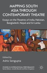 Mapping South Asia through Contemporary Theatre : Essays on the Theatres of India, Pakistan, Bangladesh, Nepal and Sri Lanka