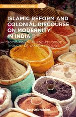 Islamic Reform and Colonial Discourse on Modernity in India : Socio-Political and Religious Thought of Vakkom Moulavi