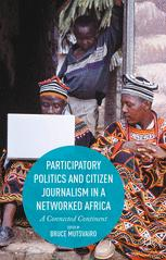Participatory Politics and Citizen Journalism in a Networked Africa : A Connected Continent