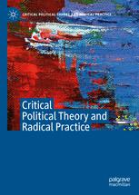 Critical Political Theory and Radical Practice